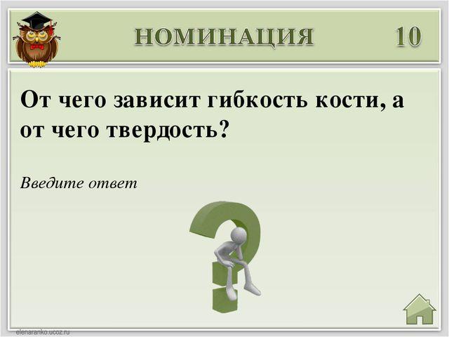 Введите ответ От чего зависит гибкость кости, а от чего твердость?