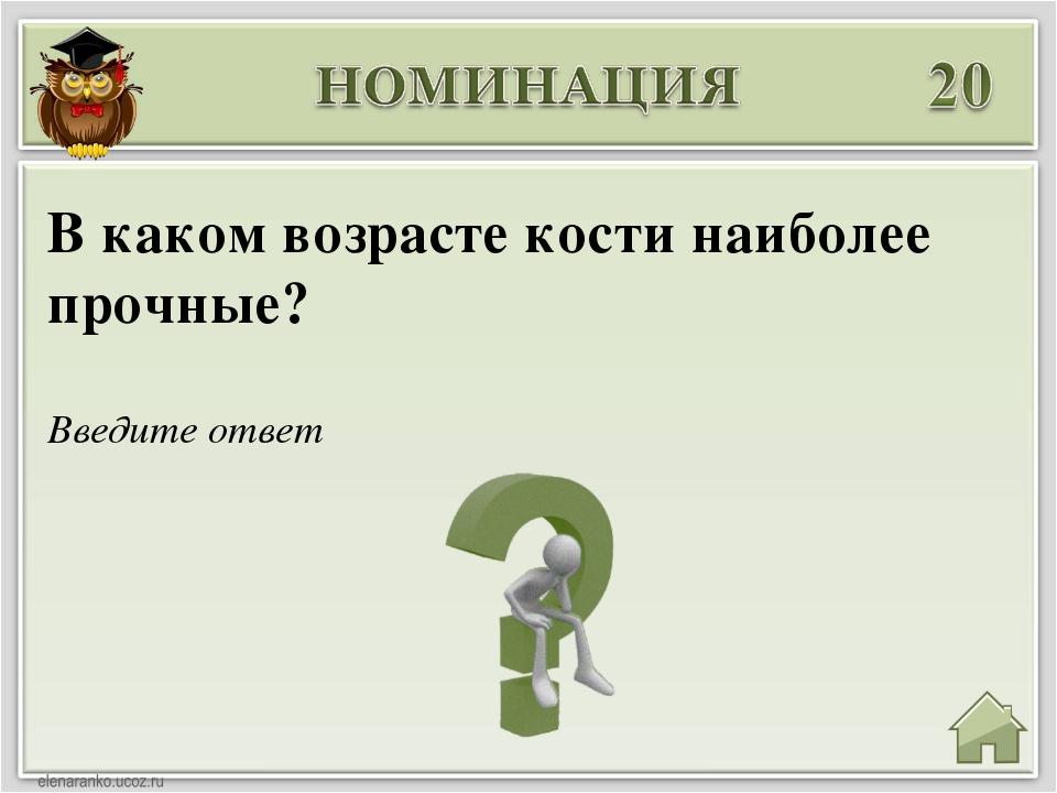 Введите ответ В каком возрасте кости наиболее прочные?