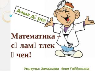 Укытучы: Замалиева Асия Габбазовна Ачык дәрес Математика – сәламәтлек өчен!