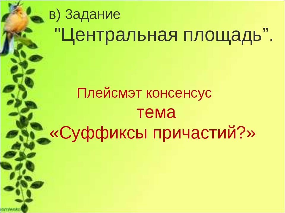 """в) 3адание """"Центральная площадь"""". Плейсмэт консенсус тема «Суффиксы причастий?»"""