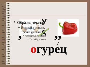 ,, , А У огурец