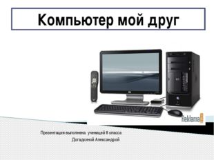 Презентация выполнена ученицей 8 класса Догадкиной Александрой Компьютер мой