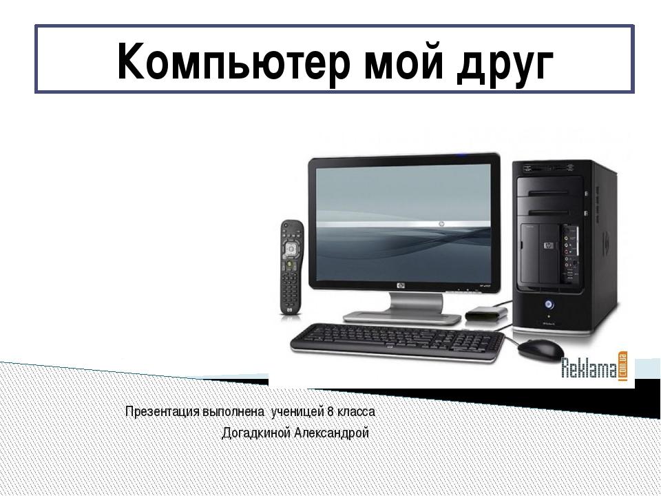 Презентация выполнена ученицей 8 класса Догадкиной Александрой Компьютер мой...