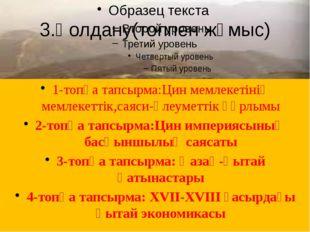 3.Қолдану(топпен жұмыс) 1-топқа тапсырма:Цин мемлекетінің мемлекеттік,саяси-ә