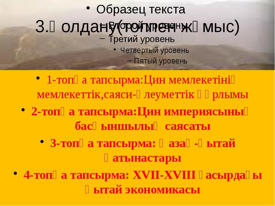 3.Қолдану(топпен жұмыс) 1-топқа тапсырма:Цин мемлекетінің мемлекеттік,саяси-ә...
