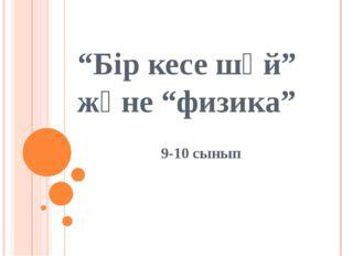 """""""Бір кесе шәй"""" және """"физика"""" 9-10 сынып"""