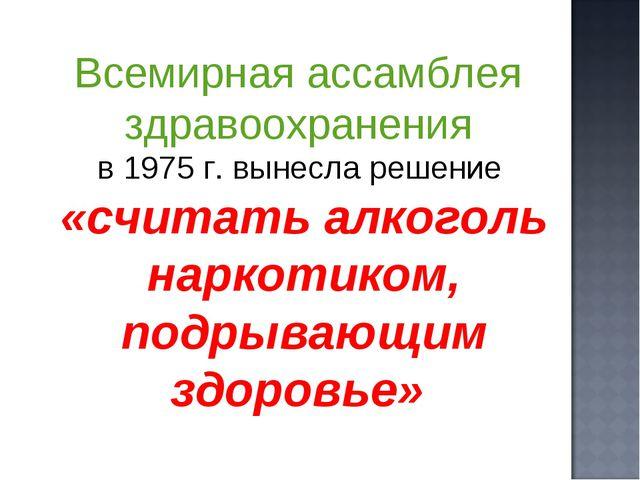 Всемирная ассамблея здравоохранения в 1975 г. вынесла решение «считать алкого...