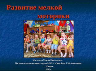 Развитие мелкой моторики Масычева Мария Николаевна Воспитатель дошкольных гру