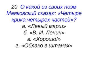 20 О какой из своих поэм Маяковский сказал: «Четыре крика четырех частей»? а.