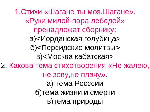 1.Стихи «Шагане ты моя.Шагане». «Руки милой-пара лебедей» пренадлежат сборник...