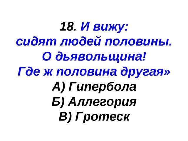 18. И вижу: сидят людей половины. О дьявольщина! Где ж половина другая» А) Ги...