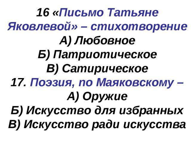 16 «Письмо Татьяне Яковлевой» – стихотворение А) Любовное Б) Патриотическое В...
