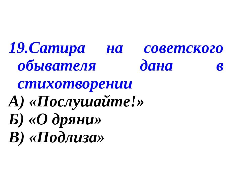 19.Сатира на советского обывателя дана в стихотворении А) «Послушайте!» Б) «...