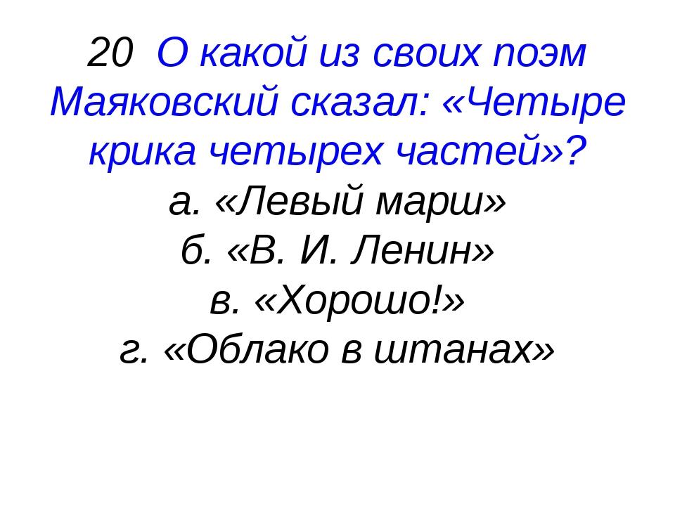 20 О какой из своих поэм Маяковский сказал: «Четыре крика четырех частей»? а....