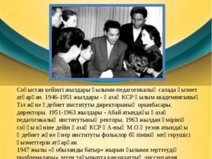 Өмірбаяны Соғыстан кейінгі жылдары ғылыми-педагогикалық салада қызмет атқарға
