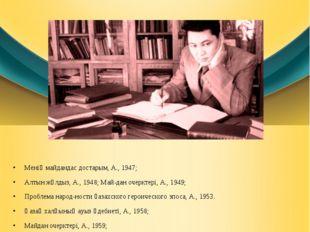 Менің майдандас достарым, А., 1947; Алтын жұлдыз, А., 1948; Майдан очерктері