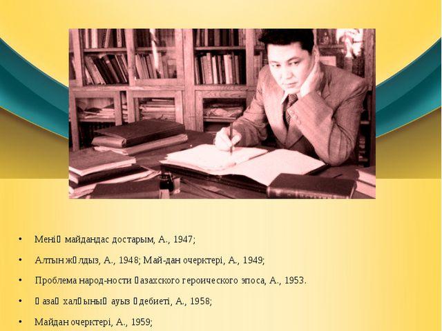 Менің майдандас достарым, А., 1947; Алтын жұлдыз, А., 1948; Майдан очерктері...