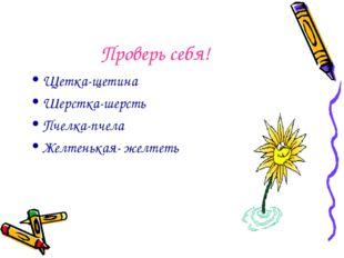Проверь себя! Щетка-щетина Шерстка-шерсть Пчелка-пчела Желтенькая- желтеть