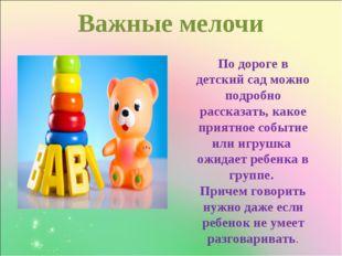 Важные мелочи  По дороге в детский сад можно подробно рассказать, какое пр