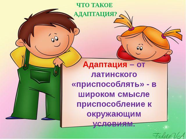 Адаптация – от латинского «приспособлять» - в широком смысле приспособление к...