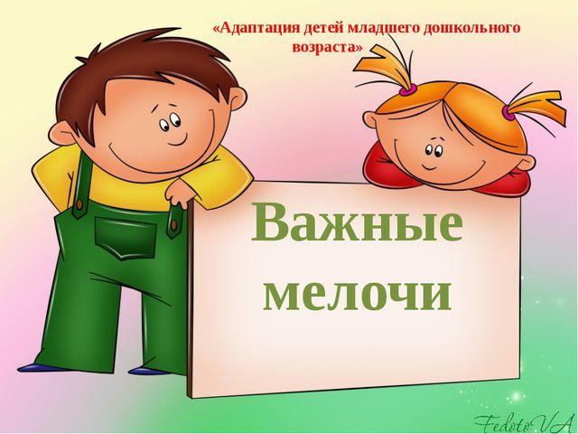 Важные мелочи «Адаптация детей младшего дошкольного возраста»