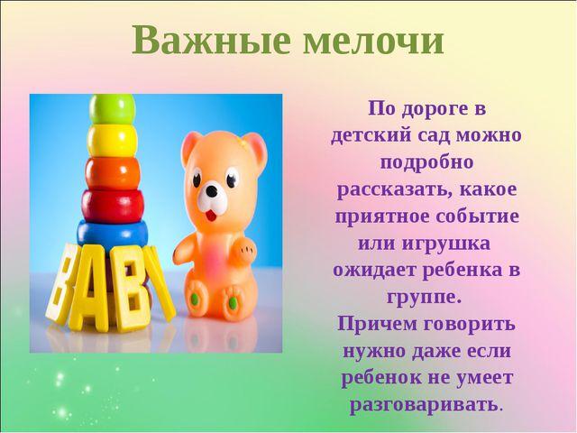 Важные мелочи  По дороге в детский сад можно подробно рассказать, какое пр...