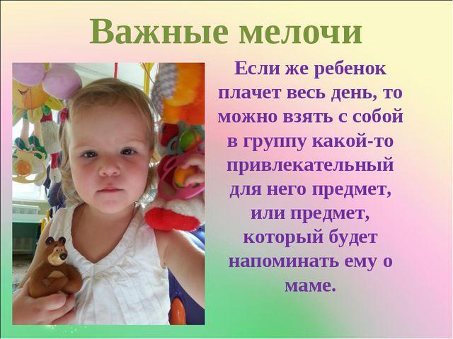 Важные мелочи Если же ребенок плачет весь день, то можно взять с собой в груп...
