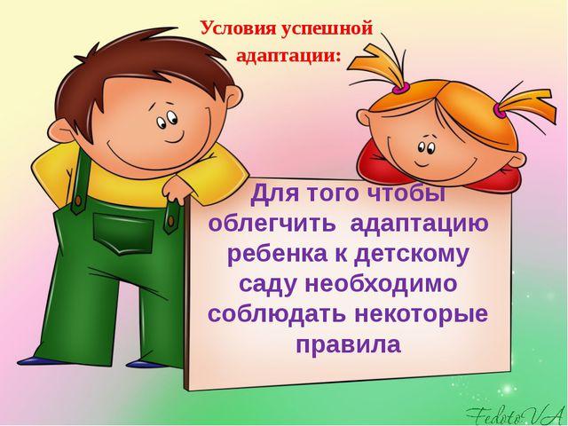 Для того чтобы облегчить адаптацию ребенка к детскому саду необходимо соблюда...