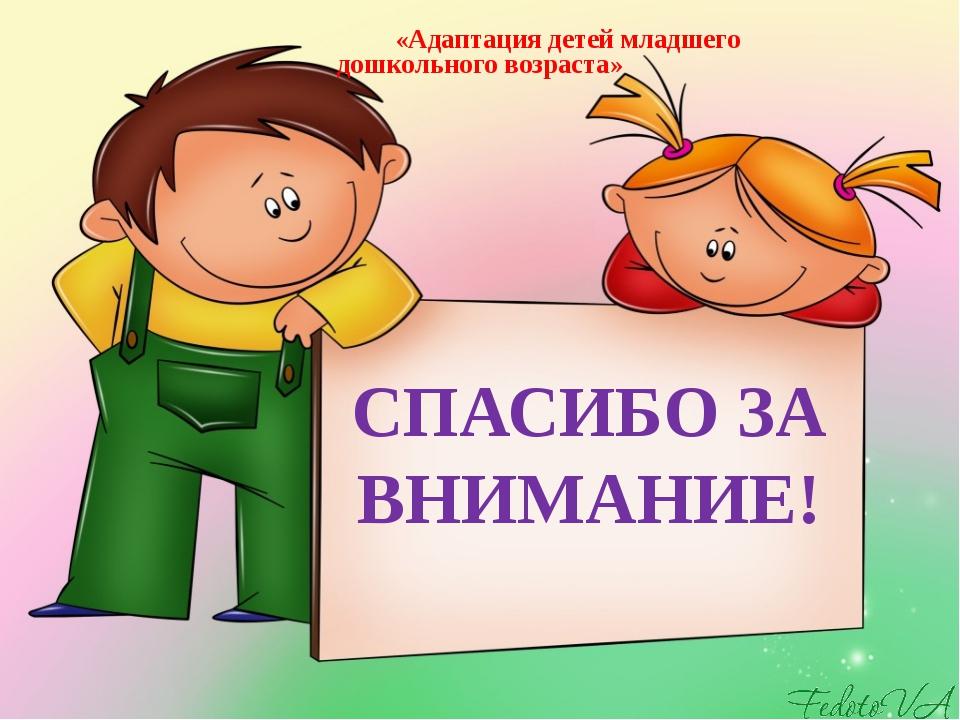 СПАСИБО ЗА ВНИМАНИЕ! «Адаптация детей младшего дошкольного возраста»