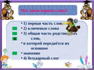 Что такое корень слова? Х 1) первая часть слова 2) ключевые слова 3) общая ч