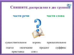 Спишите, распределяя в две группы: части речи части слова существительное кор
