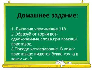 Домашнее задание: 1. Выполни упражнение 118 2.Образуй от корня воз- однокорен