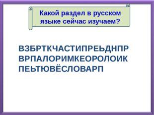 Какой раздел в русском языке сейчас изучаем? ВЗБРТКЧАСТИПРЕЬДНПРВРПАЛОРИМКЕОР