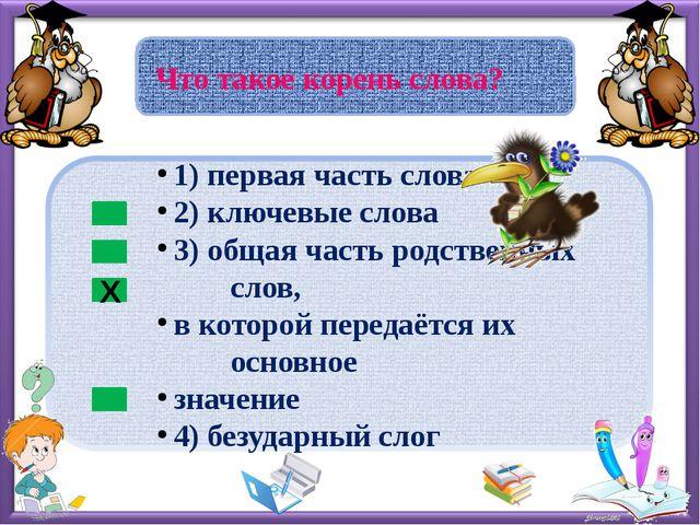Что такое корень слова? Х 1) первая часть слова 2) ключевые слова 3) общая ч...