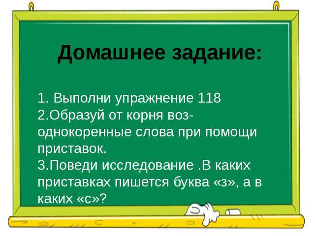 Домашнее задание: 1. Выполни упражнение 118 2.Образуй от корня воз- однокорен...