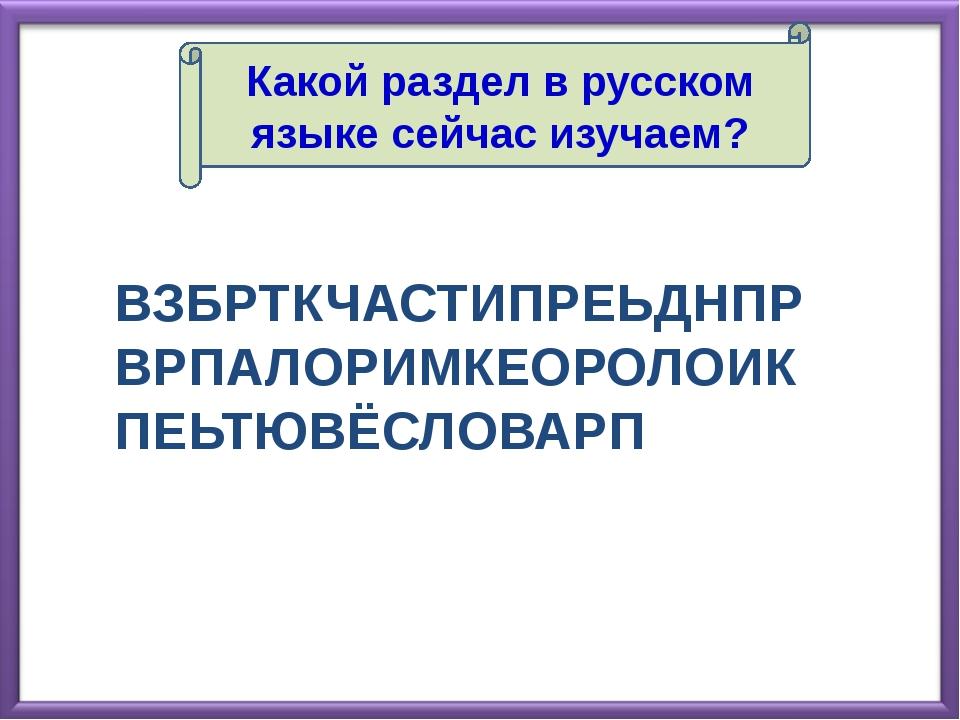 Какой раздел в русском языке сейчас изучаем? ВЗБРТКЧАСТИПРЕЬДНПРВРПАЛОРИМКЕОР...