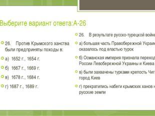 Выберите вариант ответа:А-26 26. Против Крымского ханства были предприняты по