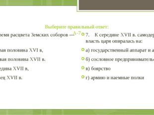 Выберите правильный ответ: А-7 7. Время расцвета Земских соборов — это: а) вт