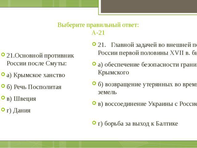 Выберите правильный ответ: А-21 21.Основной противник России после Смуты: а)...