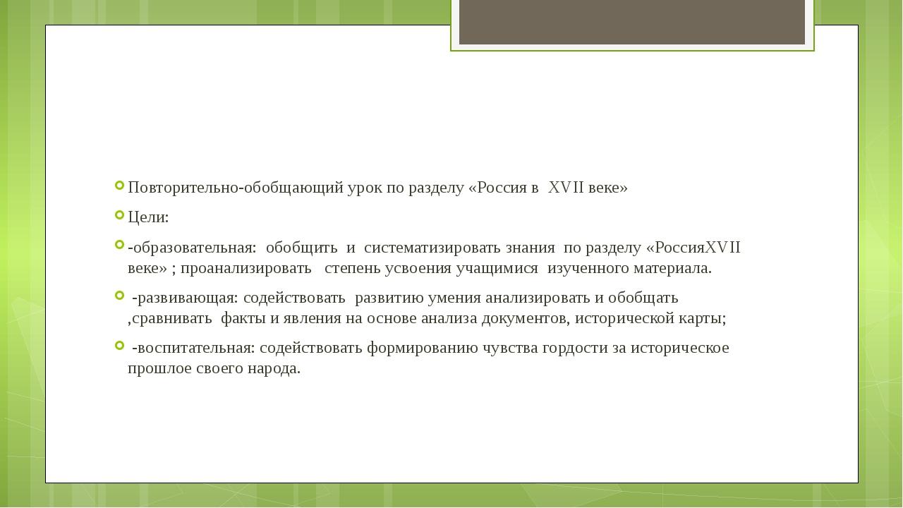 Повторительно-обобщающий урок по разделу «Россия в XVII веке» Цели: -образов...