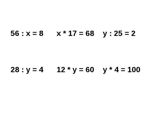 56 :х= 8 х* 17 = 68 у : 25 = 2 28 : y = 4 12 * y = 60 y * 4 = 100
