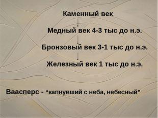 Каменный век Медный век 4-3 тыс до н.э. Бронзовый век 3-1 тыс до н.э. Железны