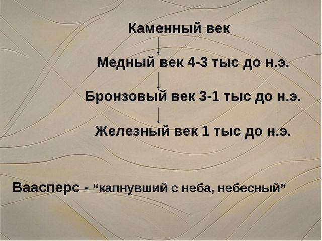Каменный век Медный век 4-3 тыс до н.э. Бронзовый век 3-1 тыс до н.э. Железны...