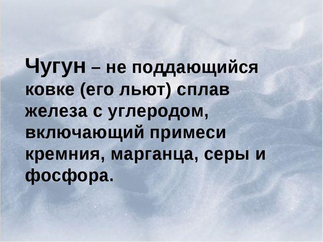 Чугун – не поддающийся ковке (его льют) сплав железа с углеродом, включающий...