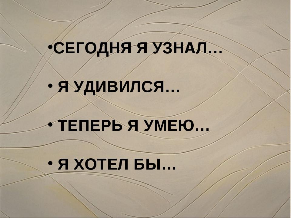 СЕГОДНЯ Я УЗНАЛ… Я УДИВИЛСЯ… ТЕПЕРЬ Я УМЕЮ… Я ХОТЕЛ БЫ…