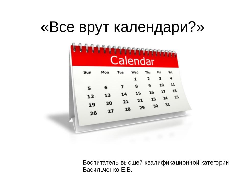 «Все врут календари?» Воспитатель высшей квалификационной категории Васильчен...