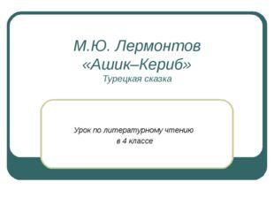 М.Ю. Лермонтов «Ашик–Кериб» Турецкая сказка Урок по литературному чтению в 4