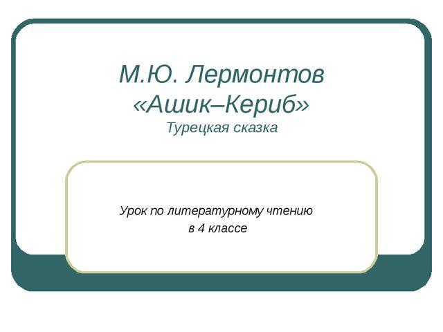 М.Ю. Лермонтов «Ашик–Кериб» Турецкая сказка Урок по литературному чтению в 4...