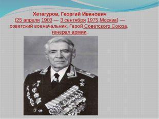 Хетагуров, Георгий Иванович (25 апреля 1903— 3 сентября 1975,Москва)— совет