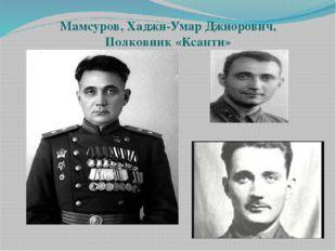 Мамсуров, Хаджи-Умар Джиорович, Полковник «Ксанти»